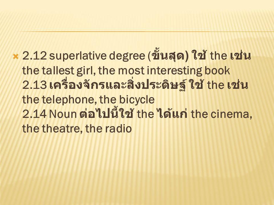  2.12 superlative degree ( ขั้นสุด ) ใช้ the เช่น the tallest girl, the most interesting book 2.13 เครื่องจักรและสิ่งประดิษฐ์ ใช้ the เช่น the teleph