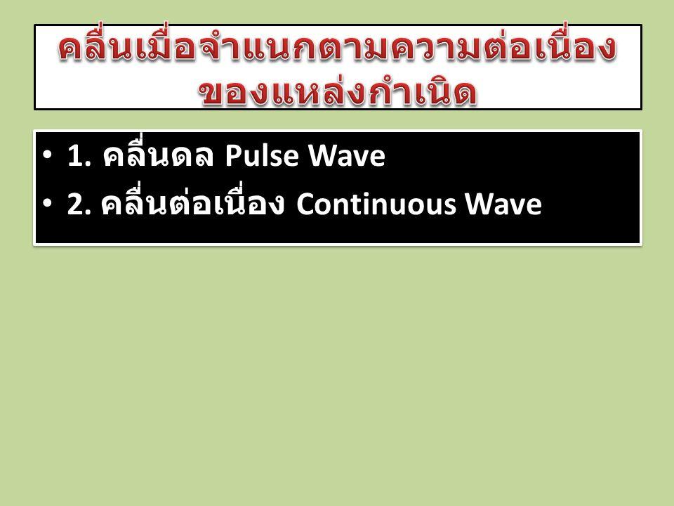 • 1. คลื่นดล Pulse Wave • 2. คลื่นต่อเนื่อง Continuous Wave • 1. คลื่นดล Pulse Wave • 2. คลื่นต่อเนื่อง Continuous Wave