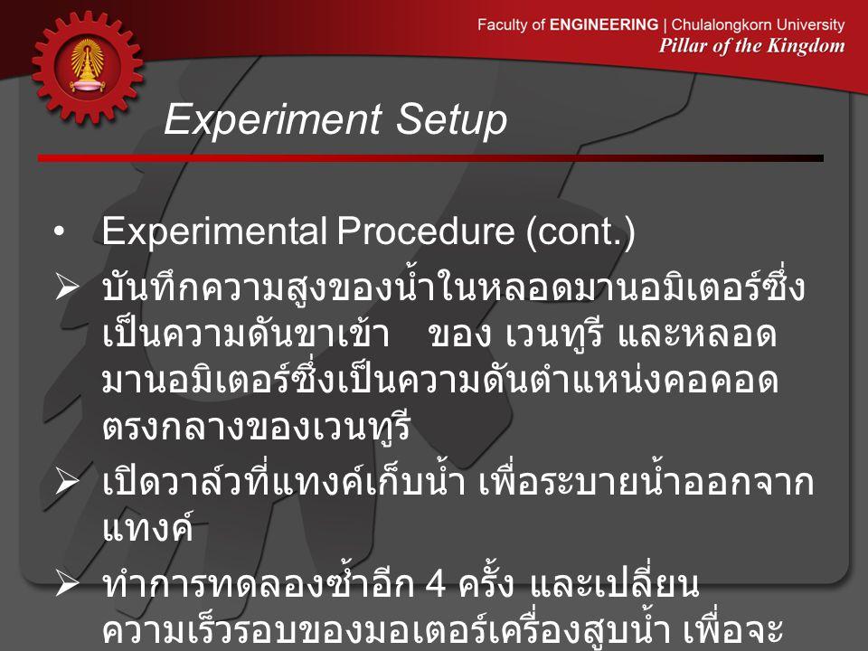 Experiment Setup •Experimental Procedure (cont.)  บันทึกความสูงของน้ำในหลอดมานอมิเตอร์ซึ่ง เป็นความดันขาเข้า ของ เวนทูรี และหลอด มานอมิเตอร์ซึ่งเป็นค