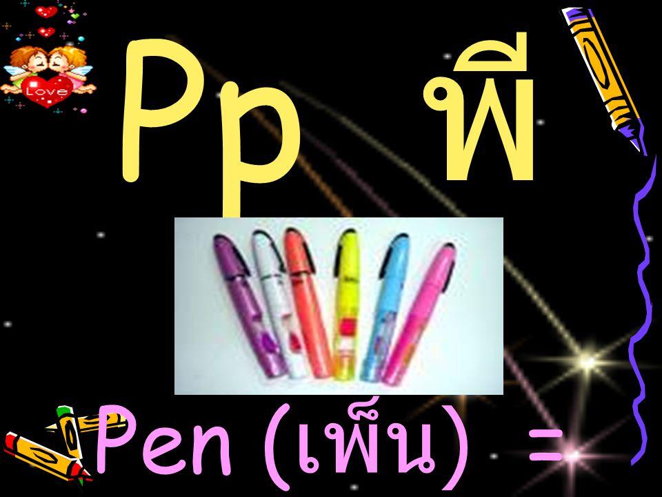 Pp พ ี Pen ( เพ็น ) = ปากกา