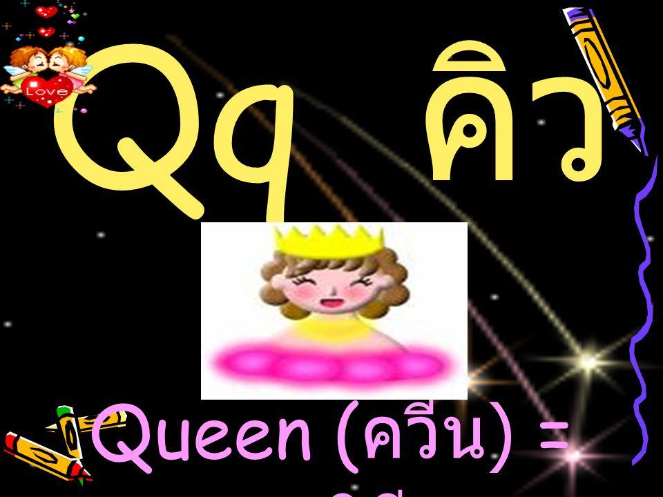 Qq ค ิว Queen ( ควีน ) = ราชินี