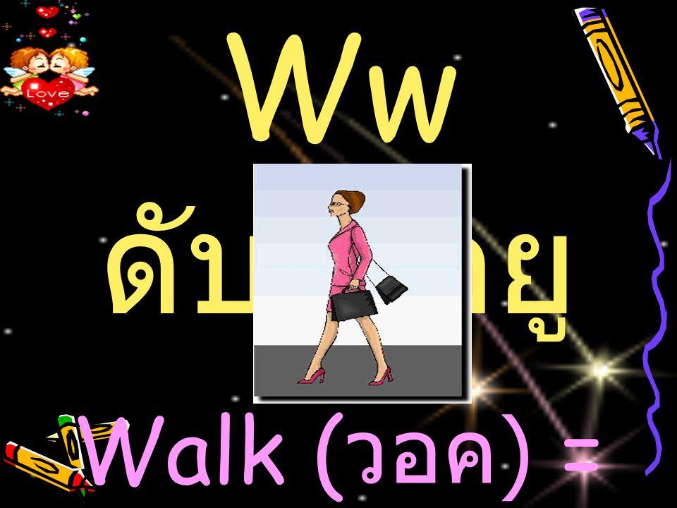 Ww ดับเบิ้ลยู Walk ( วอค ) = เดิน