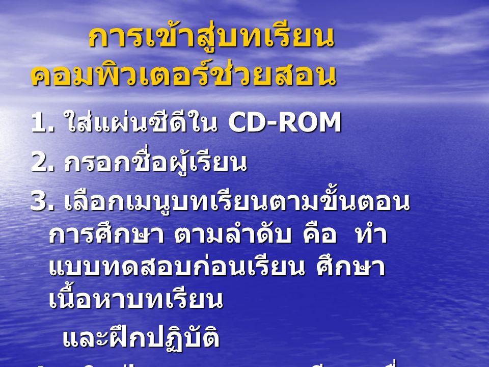 การเข้าสู่บทเรียน คอมพิวเตอร์ช่วยสอน การเข้าสู่บทเรียน คอมพิวเตอร์ช่วยสอน 1. ใส่แผ่นซีดีใน CD-ROM 2. กรอกชื่อผู้เรียน 3. เลือกเมนูบทเรียนตามขั้นตอน กา