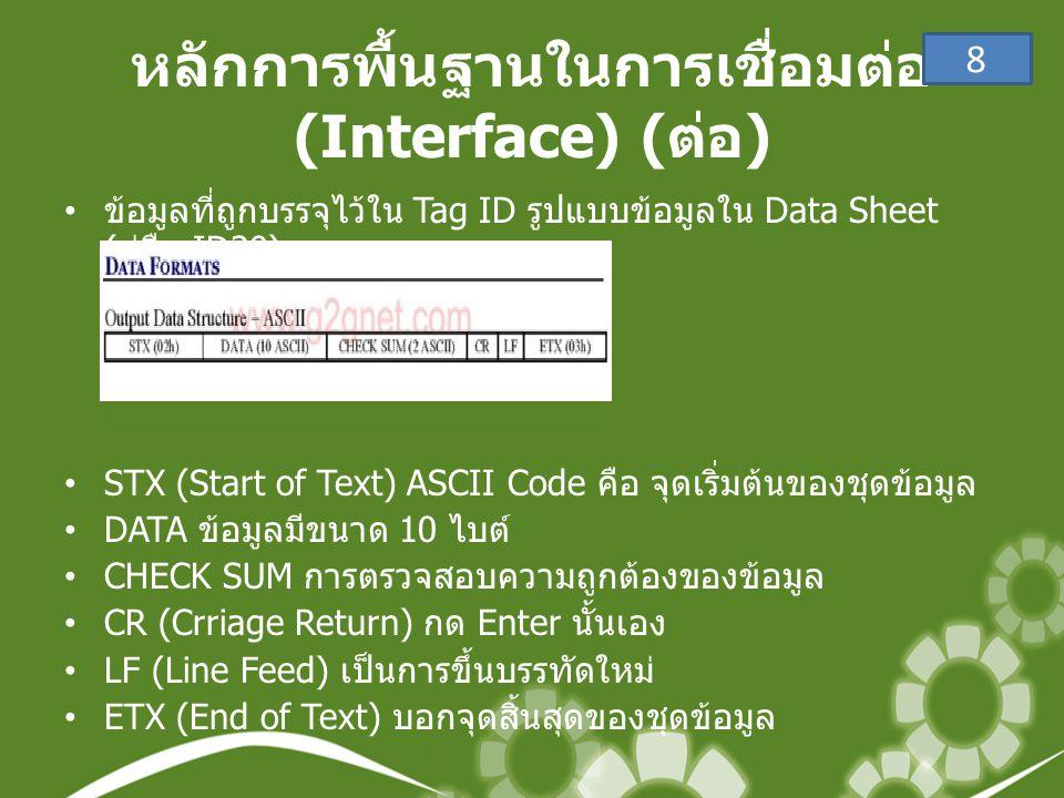 หลักการพื้นฐานในการเชื่อมต่อ (Interface) ( ต่อ ) • ข้อมูลที่ถูกบรรจุไว้ใน Tag ID รูปแบบข้อมูลใน Data Sheet ( คู่มือ ID20) •STX (Start of Text) ASCII Code คือ จุดเริ่มต้นของชุดข้อมูล •DATA ข้อมูลมีขนาด 10 ไบต์ •CHECK SUM การตรวจสอบความถูกต้องของข้อมูล •CR (Crriage Return) กด Enter นั้นเอง •LF (Line Feed) เป็นการขึ้นบรรทัดใหม่ •ETX (End of Text) บอกจุดสิ้นสุดของชุดข้อมูล 8