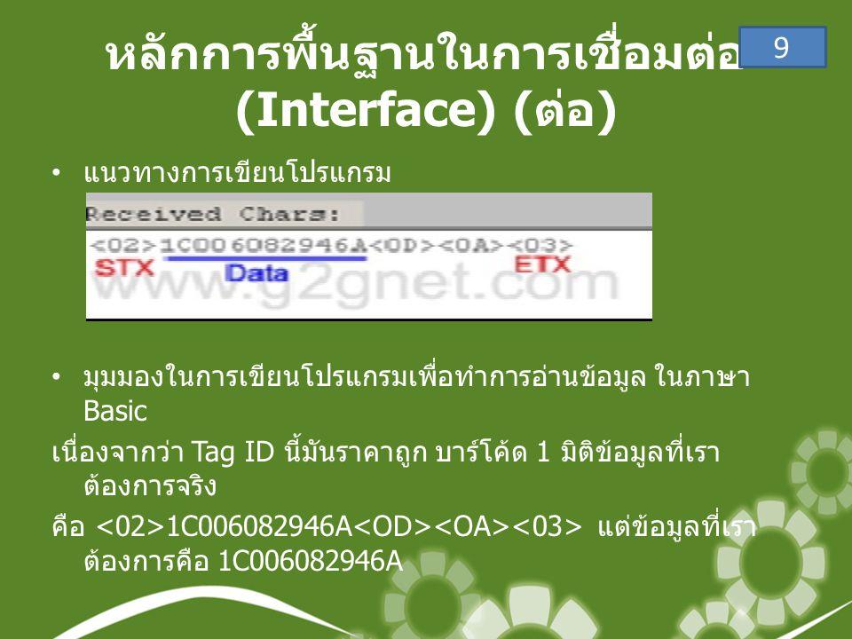 หลักการพื้นฐานในการเชื่อมต่อ (Interface) ( ต่อ ) • แนวทางการเขียนโปรแกรม • มุมมองในการเขียนโปรแกรมเพื่อทำการอ่านข้อมูล ในภาษา Basic เนื่องจากว่า Tag ID นี้มันราคาถูก บาร์โค้ด 1 มิติข้อมูลที่เรา ต้องการจริง คือ 1C006082946A แต่ข้อมูลที่เรา ต้องการคือ 1C006082946A 9