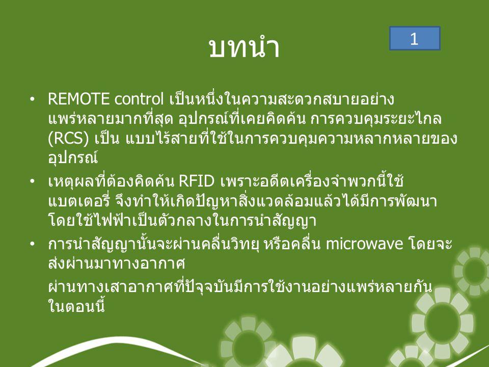 บทนำ •REMOTE control เป็นหนึ่งในความสะดวกสบายอย่าง แพร่หลายมากที่สุด อุปกรณ์ที่เคยคิดค้น การควบคุมระยะไกล (RCS) เป็น แบบไร้สายที่ใช้ในการควบคุมความหลากหลายของ อุปกรณ์ • เหตุผลที่ต้องคิดค้น RFID เพราะอดีตเครื่องจำพวกนี้ใช้ แบตเตอรี่ จึงทำให้เกิดปัญหาสิ่งแวดล้อมแล้วได้มีการพัฒนา โดยใช้ไฟฟ้าเป็นตัวกลางในการนำสัญญา • การนำสัญญานั้นจะผ่านคลื่นวิทยุ หรือคลื่น microwave โดยจะ ส่งผ่านมาทางอากาศ ผ่านทางเสาอากาศที่ปัจุจบันมีการใช้งานอย่างแพร่หลายกัน ในตอนนี้ 1