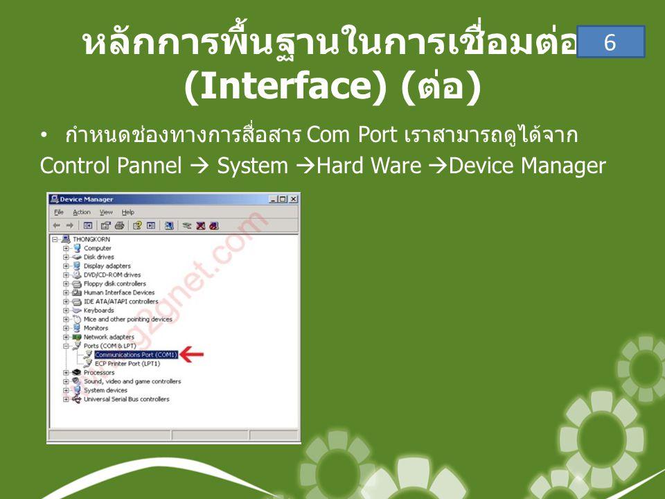 หลักการพื้นฐานในการเชื่อมต่อ (Interface) ( ต่อ ) • กำหนดช่องทางการสื่อสาร Com Port เราสามารถดูได้จาก Control Pannel  System  Hard Ware  Device Manager 6