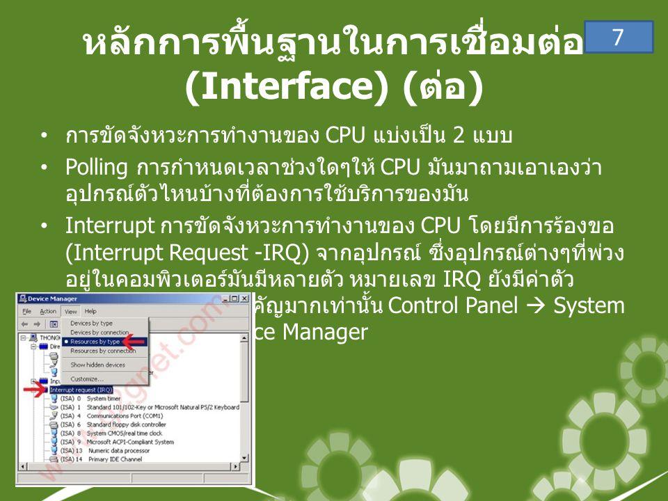 หลักการพื้นฐานในการเชื่อมต่อ (Interface) ( ต่อ ) • การขัดจังหวะการทำงานของ CPU แบ่งเป็น 2 แบบ •Polling การกำหนดเวลาช่วงใดๆให้ CPU มันมาถามเอาเองว่า อุปกรณ์ตัวไหนบ้างที่ต้องการใช้บริการของมัน •Interrupt การขัดจังหวะการทำงานของ CPU โดยมีการร้องขอ (Interrupt Request -IRQ) จากอุปกรณ์ ซึ่งอุปกรณ์ต่างๆที่พ่วง อยู่ในคอมพิวเตอร์มันมีหลายตัว หมายเลข IRQ ยังมีค่าตัว เท่าไร ก็ยังมีความสำคัญมากเท่านั้น Control Panel  System  Hardware  Device Manager 7