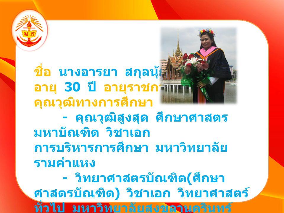 ชื่อ นางอารยา สกุลนุ้ย อายุ 30 ปี อายุราชการ 7 ปี คุณวุฒิทางการศึกษา - คุณวุฒิสูงสุด ศึกษาศาสตร มหาบัณฑิต วิชาเอก การบริหารการศึกษา มหาวิทยาลัย รามคำแ