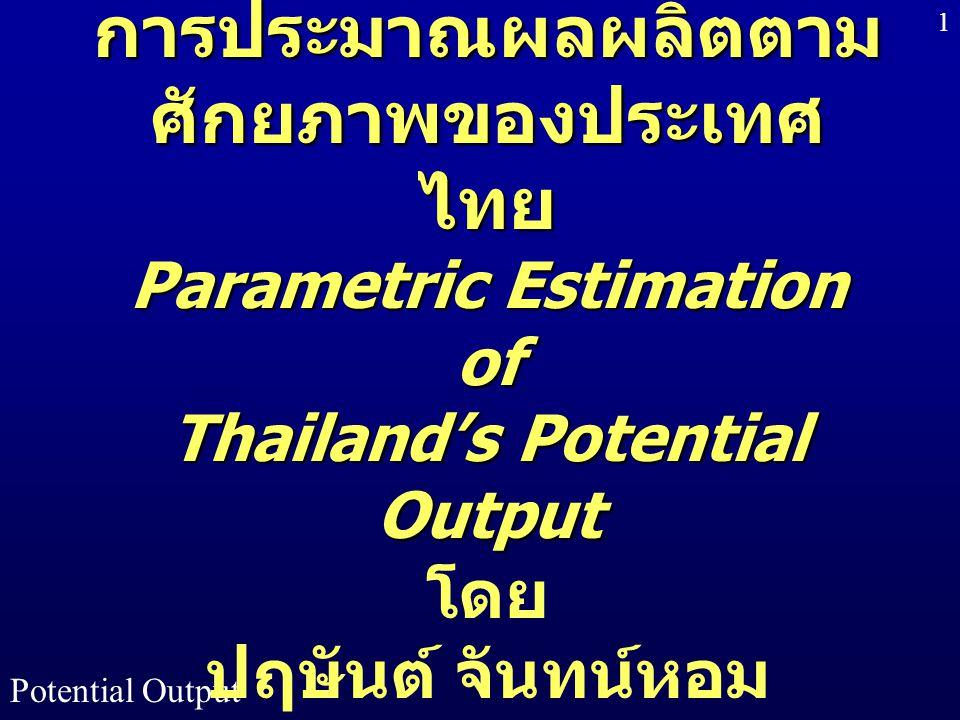 Potential Output 1 การประมาณผลผลิตตาม ศักยภาพของประเทศ ไทย Parametric Estimation of Thailand's Potential Output การประมาณผลผลิตตาม ศักยภาพของประเทศ ไท