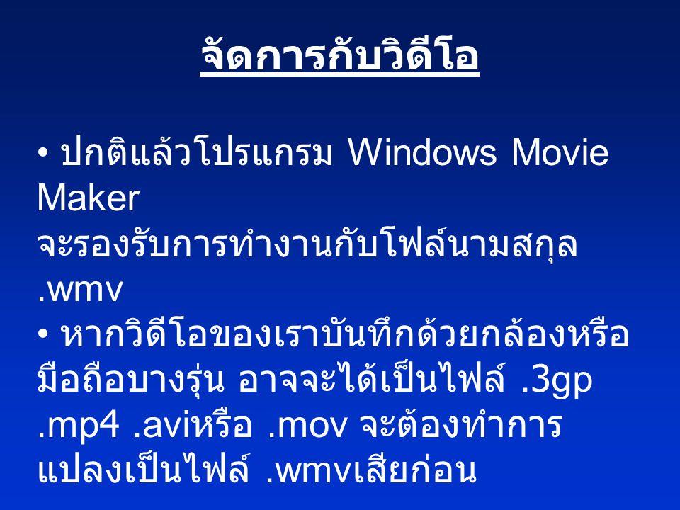 จัดการกับวิดีโอ • ปกติแล้วโปรแกรม Windows Movie Maker จะรองรับการทำงานกับโฟล์นามสกุล.wmv • หากวิดีโอของเราบันทึกด้วยกล้องหรือ มือถือบางรุ่น อาจจะได้เป