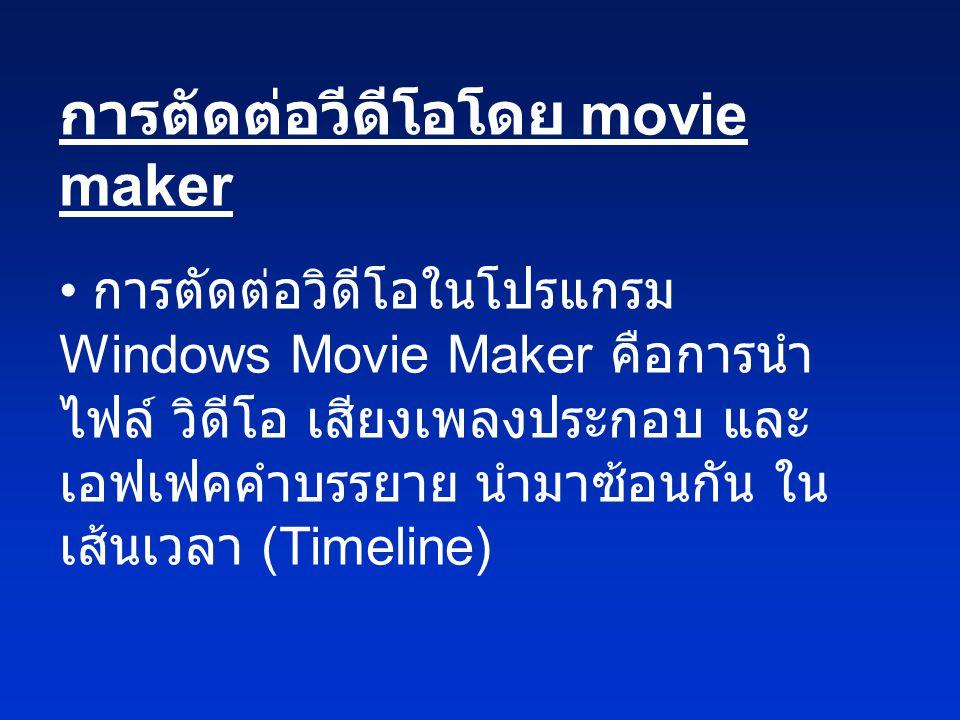 การตัดต่อวีดีโอโดย movie maker • การตัดต่อวิดีโอในโปรแกรม Windows Movie Maker คือการนำ ไฟล์ วิดีโอ เสียงเพลงประกอบ และ เอฟเฟคคำบรรยาย นำมาซ้อนกัน ใน เ