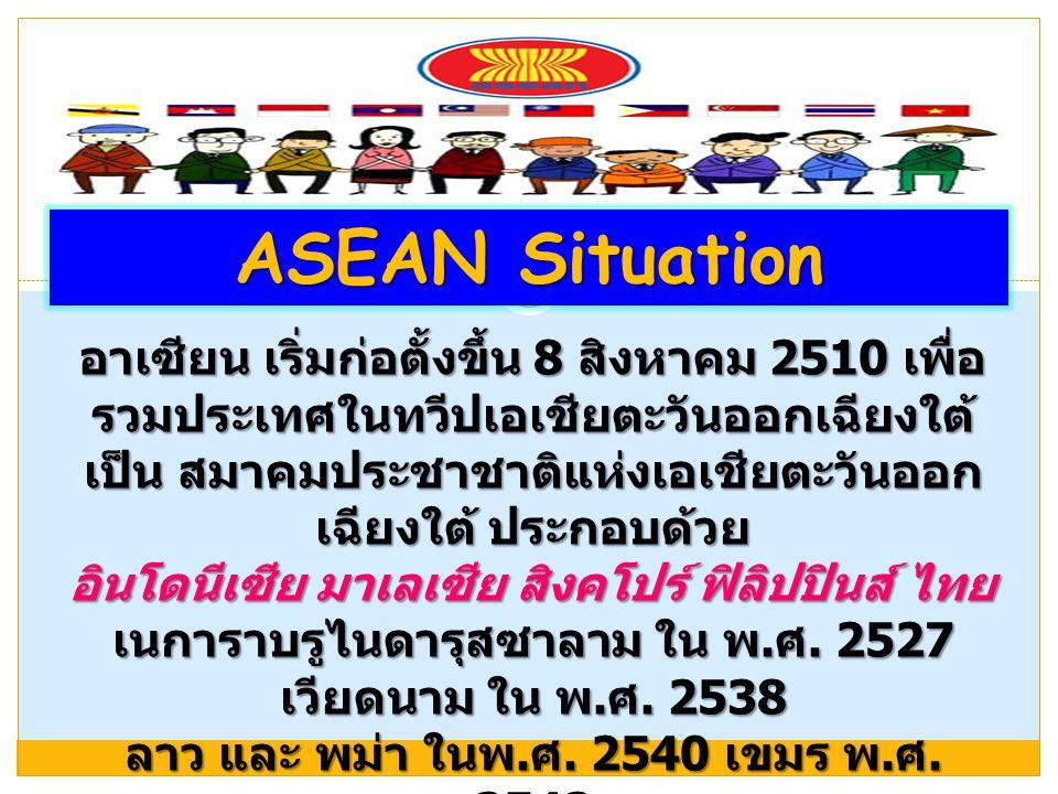 ASEAN Situation อาเซียน เริ่มก่อตั้งขึ้น 8 สิงหาคม 2510 เพื่อ รวมประเทศในทวีปเอเชียตะวันออกเฉียงใต้ เป็น สมาคมประชาชาติแห่งเอเชียตะวันออก เฉียงใต้ ประ