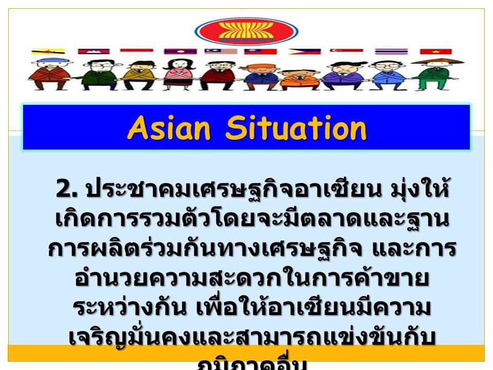 Asian Situation 2. ประชาคมเศรษฐกิจอาเซียน มุ่งให้ เกิดการรวมตัวโดยจะมีตลาดและฐาน การผลิตร่วมกันทางเศรษฐกิจ และการ อำนวยความสะดวกในการค้าขาย ระหว่างกัน