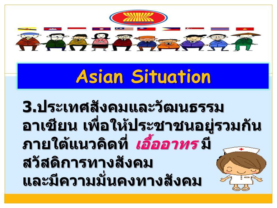 3. ประเทศสังคมและวัฒนธรรม อาเซียน เพื่อให้ประชาชนอยู่รวมกัน ภายใต้แนวคิดที่ เอื้ออาทร มี สวัสดิการทางสังคม ที่ดี และมีความมั่นคงทางสังคม Asian Situati