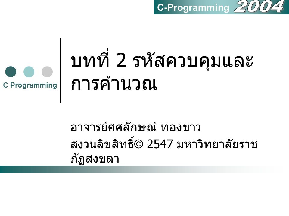 สงวนลิขสิทธิ์ (c) 2547 มหาวิทยาลัยราชภัฏสงขลา 12 2.4 การคำนวณทศนิยม ตัวอย่าง math4.c #include void main() { printf( Average = %f\n ,(65.5+15.4+22.0)/3); } C Programming tsasalak@riska.ac.th C-Programming Average = 34.300000
