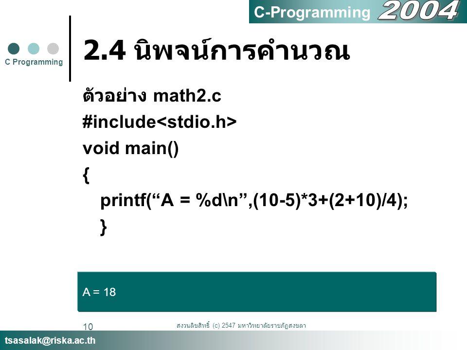 """สงวนลิขสิทธิ์ (c) 2547 มหาวิทยาลัยราชภัฏสงขลา 10 2.4 นิพจน์การคำนวณ ตัวอย่าง math2.c #include void main() { printf(""""A = %d\n"""",(10-5)*3+(2+10)/4); } C"""