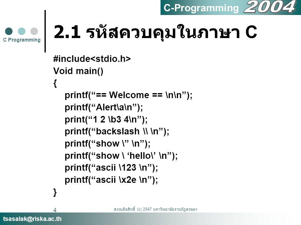 สงวนลิขสิทธิ์ (c) 2547 มหาวิทยาลัยราชภัฏสงขลา 5 2.2 ใส่คำอธิบาย (comment) ลง ในโปรแกรม // ใช้ในการใส่คำอธิบายแบบบรรทัดเดียว โดยจะมีผลให้ข้อความใดๆ หลังจาก เครื่องหมาย // ไปจนสุดบรรทัดนั้นๆ เป็น คำอธิบายทั้งหมด /*..*/ ใช้ในการใส่คำอธิบายแบบหลาย บรรทัด โดยจะมีผลให้ข้อความใดๆ ที่อยู่ ระหว่าง /* และ */ กลายเป็นคำอธิบาย ( อาจจะเป็น 1 บรรทัดหรือมากกว่าก็ได้ ) เช่น /* Program by Sasalak Thongkhao sasalak@riska.ac.th */ //include stdio.h for printf command #include C Programming tsasalak@riska.ac.th C-Programming
