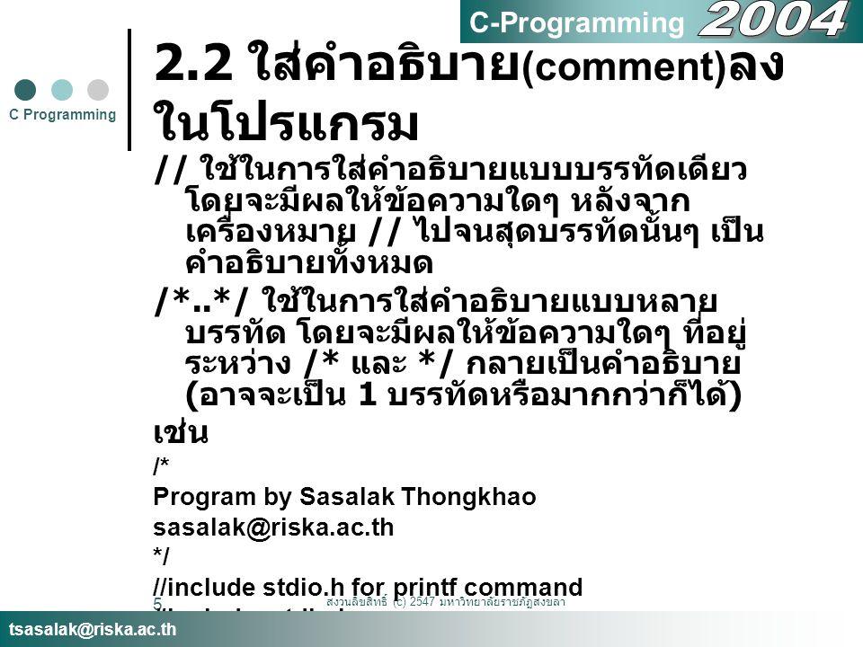 สงวนลิขสิทธิ์ (c) 2547 มหาวิทยาลัยราชภัฏสงขลา 5 2.2 ใส่คำอธิบาย (comment) ลง ในโปรแกรม // ใช้ในการใส่คำอธิบายแบบบรรทัดเดียว โดยจะมีผลให้ข้อความใดๆ หลั