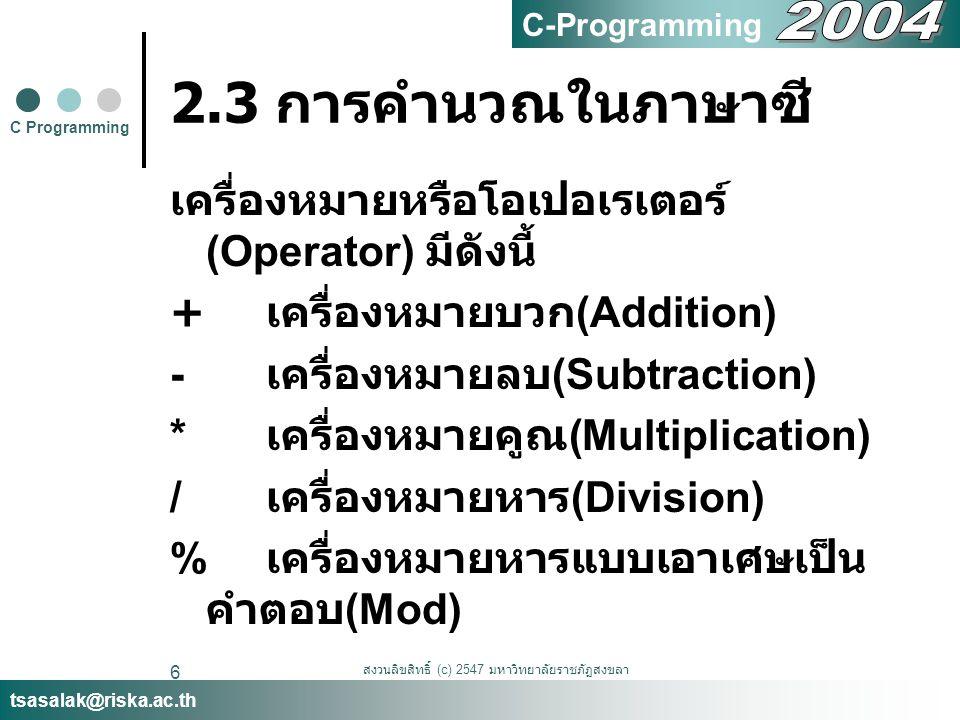 สงวนลิขสิทธิ์ (c) 2547 มหาวิทยาลัยราชภัฏสงขลา 7 2.3 การคำนวณในภาษาซี ตัวอย่าง math1.c #include void main() { Printf( %d\n ,250+43); } C Programming tsasalak@riska.ac.th C-Programming 293 %d เป็นการกำหนดรูปแบบของผลลัพธ์เป็นจำนวนเต็มฐานสิบ และแทนที่ลงตรงตำแหน่ง %d