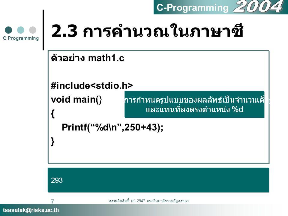 สงวนลิขสิทธิ์ (c) 2547 มหาวิทยาลัยราชภัฏสงขลา 8 2.3 การคำนวณในภาษาซี ตัวอย่าง math1update.c #include void main() { printf( Answer is %d.\n ,250+43); printf( %d %d\n ,5-3,10-2); printf( %d \n ,5*5); printf( %d \n ,7/3); printf( %d \n ,7%3); } C Programming tsasalak@riska.ac.th C-Programming Answer is 293 2 -22 25 2 1