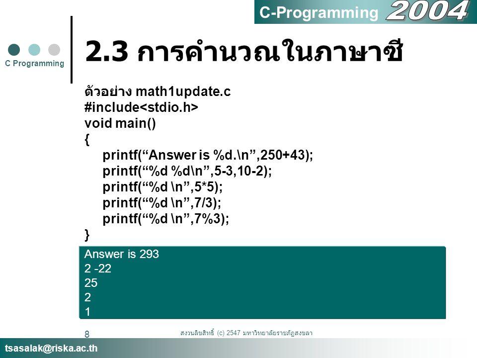 """สงวนลิขสิทธิ์ (c) 2547 มหาวิทยาลัยราชภัฏสงขลา 8 2.3 การคำนวณในภาษาซี ตัวอย่าง math1update.c #include void main() { printf(""""Answer is %d.\n"""",250+43); p"""