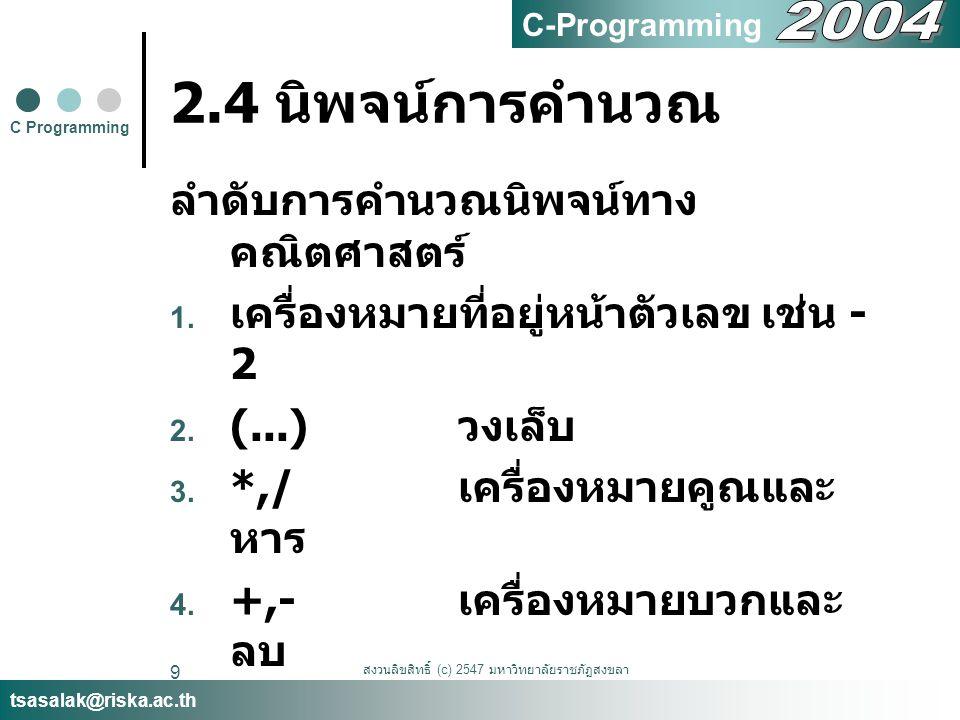 สงวนลิขสิทธิ์ (c) 2547 มหาวิทยาลัยราชภัฏสงขลา 10 2.4 นิพจน์การคำนวณ ตัวอย่าง math2.c #include void main() { printf( A = %d\n ,(10-5)*3+(2+10)/4); } C Programming tsasalak@riska.ac.th C-Programming A = 18
