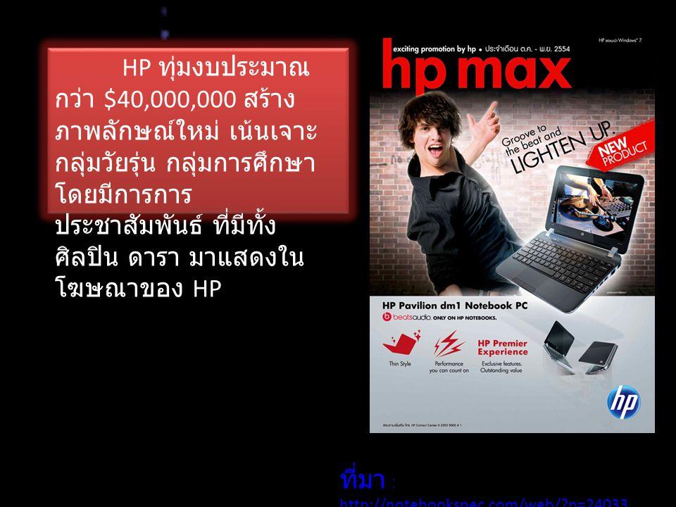 HP ทุ่มงบประมาณ กว่า $40,000,000 สร้าง ภาพลักษณ์ใหม่ เน้นเจาะ กลุ่มวัยรุ่น กลุ่มการศึกษา โดยมีการการ ประชาสัมพันธ์ ที่มีทั้ง ศิลปิน ดารา มาแสดงใน โฆษณาของ HP ที่มา : http://notebookspec.com/web/?p=24033 http://notebookspec.com/web/?p=24033
