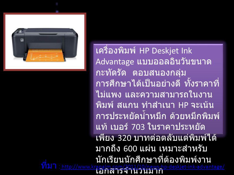เครื่องพิมพ์ HP Deskjet Ink Advantage แบบออลอินวันขนาด กะทัดรัด ตอบสนองกลุ่ม การศึกษาได้เป็นอย่างดี ทั้งราคาที่ ไม่แพง และความสามารถในงาน พิมพ์ สแกน ทำสำเนา HP จะเน้น การประหยัดน้ำหมึก ด้วยหมึกพิมพ์ แท้ เบอร์ 703 ในราคาประหยัด เพียง 320 บาทต่อตลับแต่พิมพ์ได้ มากถึง 600 แผ่น เหมาะสำหรับ นักเรียนนักศึกษาที่ต้องพิมพ์งาน เอกสารจำนวนมาก ที่มา : http://www.krapalm.com/2011/10/news-hp-deskjet-ink-advantage/ http://www.krapalm.com/2011/10/news-hp-deskjet-ink-advantage/