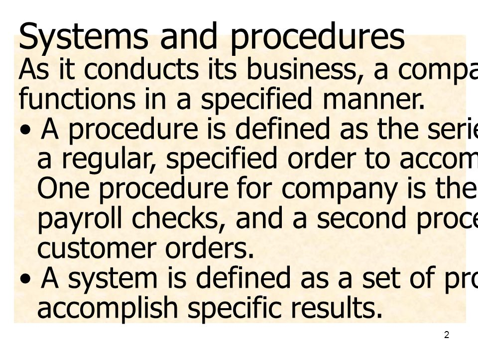2 Systems and procedures As it conducts its business, a company performs many functions in a specified manner. • A procedure is defined as the series