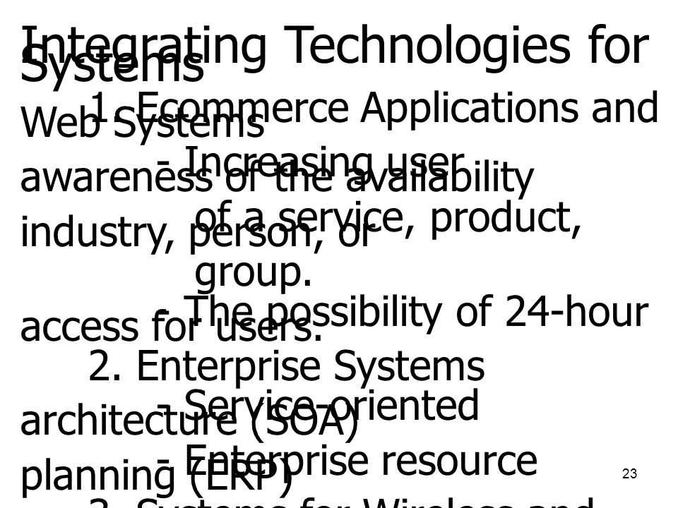 23 Integrating Technologies for Systems 1. Ecommerce Applications and Web Systems - Increasing user awareness of the availability of a service, produc