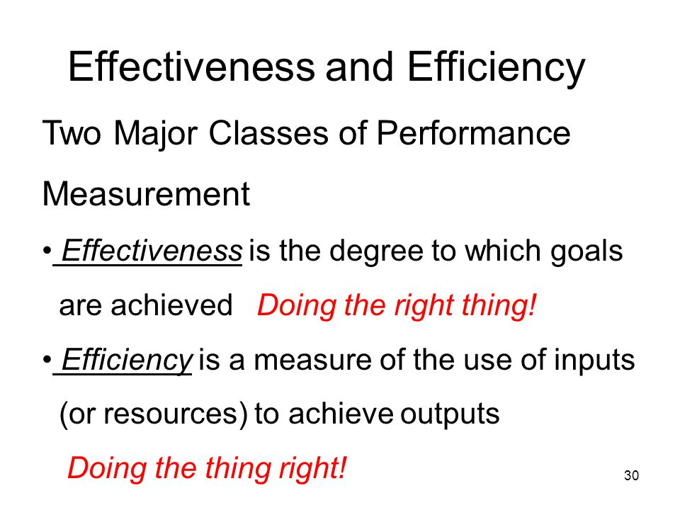 30 Effectiveness and Efficiency Two Major Classes of Performance Measurement • Effectiveness is the degree to which goals are achieved Doing the right