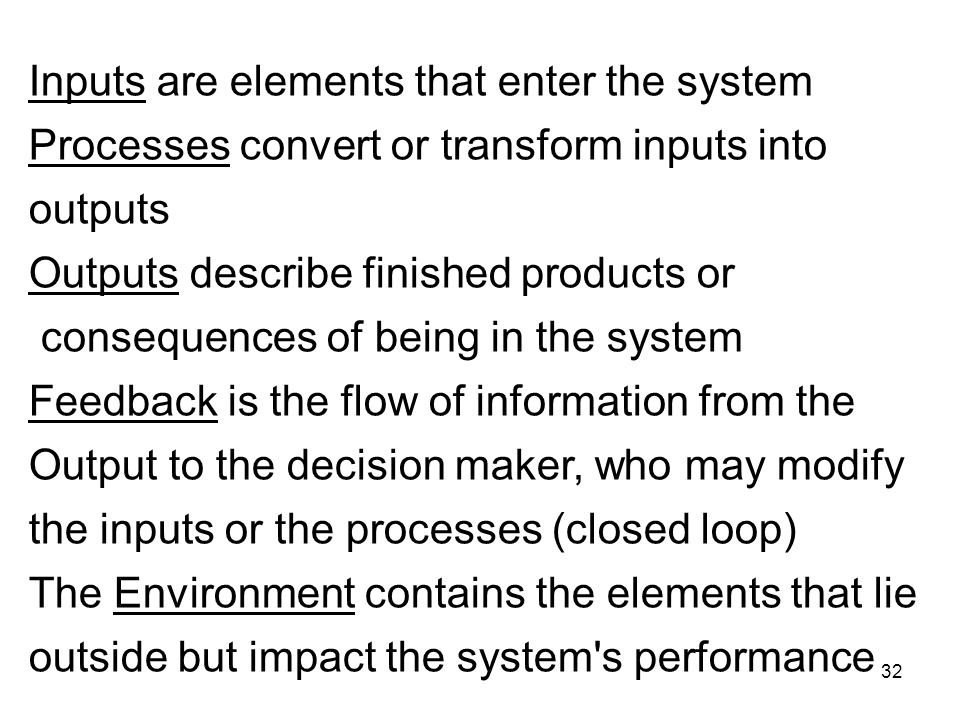 32 Inputs are elements that enter the system Processes convert or transform inputs into outputs Outputs describe finished products or consequences of