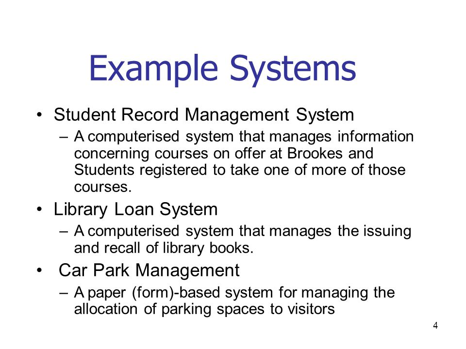 4 Example Systems •Student Record Management System –A computerised system that manages information concerning courses on offer at Brookes and Student