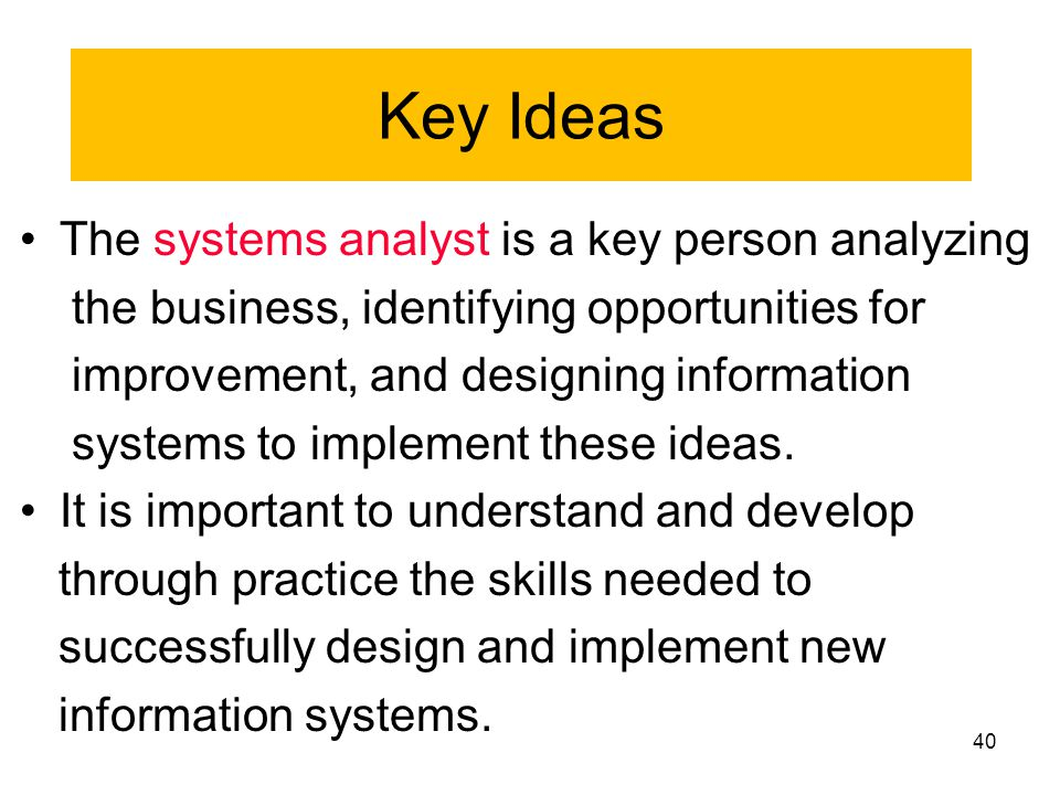 40 •The systems analyst is a key person analyzing the business, identifying opportunities for improvement, and designing information systems to implem