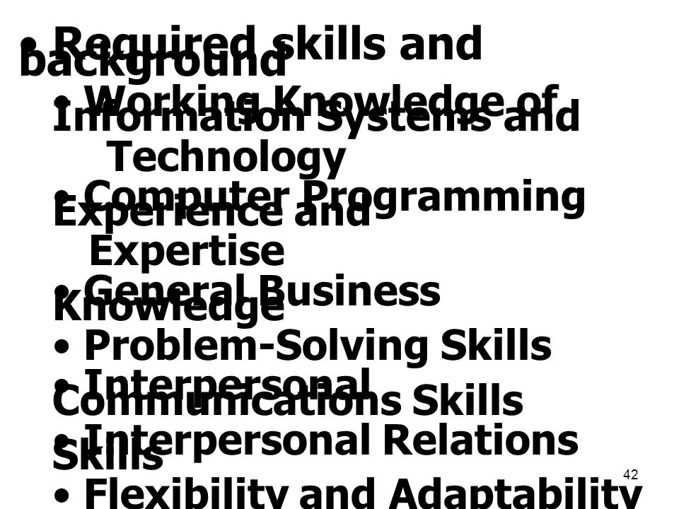 42 • Required skills and background • Working Knowledge of Information Systems and Technology • Computer Programming Experience and Expertise • Genera