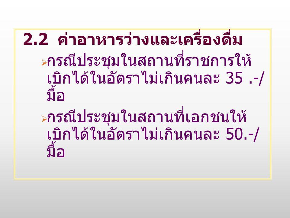 2.2 ค่าอาหารว่างและเครื่องดื่ม  กรณีประชุมในสถานที่ราชการให้ เบิกได้ในอัตราไม่เกินคนละ 35.-/ มื้อ  กรณีประชุมในสถานที่เอกชนให้ เบิกได้ในอัตราไม่เกิน