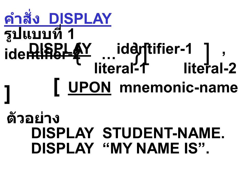 คำสั่ง DISPLAY รูปแบบที่ 1 DISPLAY identifier-1, identifier-2 … literal-1 literal-2 [ UPON mnemonic-name ]  ตัวอย่าง DISPLAY STUDENT-NAME.