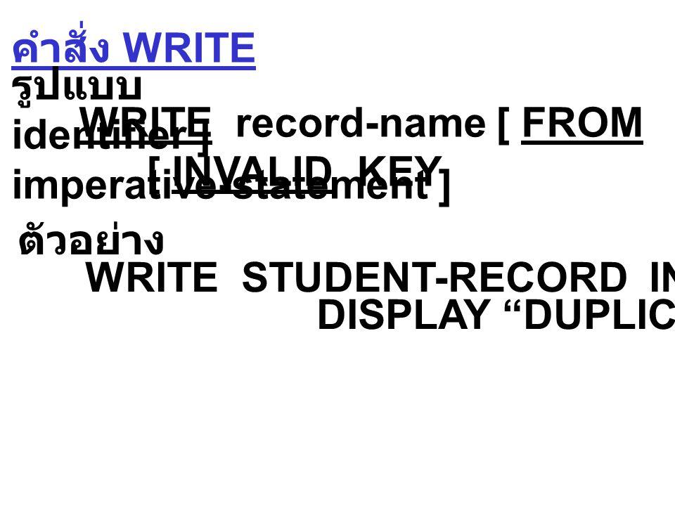 คำสั่ง READ รูปแบบ 2 READ file-name RECORD [ INTO identifier ] [ KEY IS data-name ] [ INVALID KEY imperative-statement ] อ่านแบบ Indexed โดยจะอ่านข้อมูล ตามค่า key ที่ระบุไว้ ตัวอย่าง READ STUDENT-FILE RECORD INVALID KEY DISPLAY ERROR .