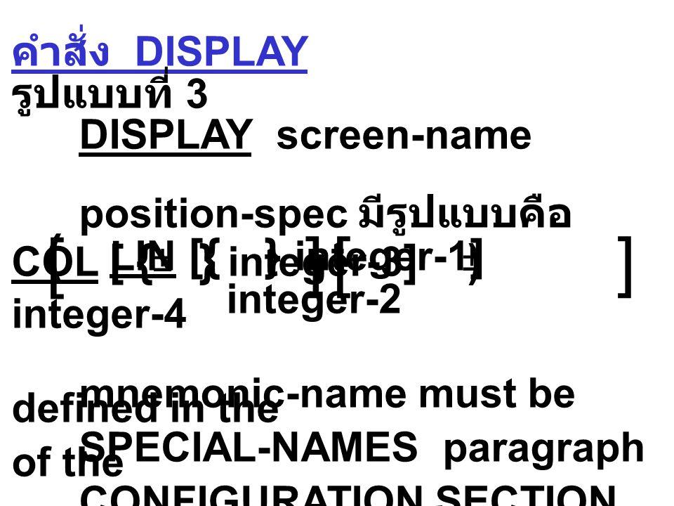คำสั่ง DISPLAY รูปแบบที่ 3 DISPLAY screen-name position-spec มีรูปแบบคือ ( LIN [{ } integer-1 ] COL [ { } integer-3 ] ) integer-2 integer-4 mnemonic-name must be defined in the SPECIAL-NAMES paragraph of the CONFIGURATION SECTION ± ±  