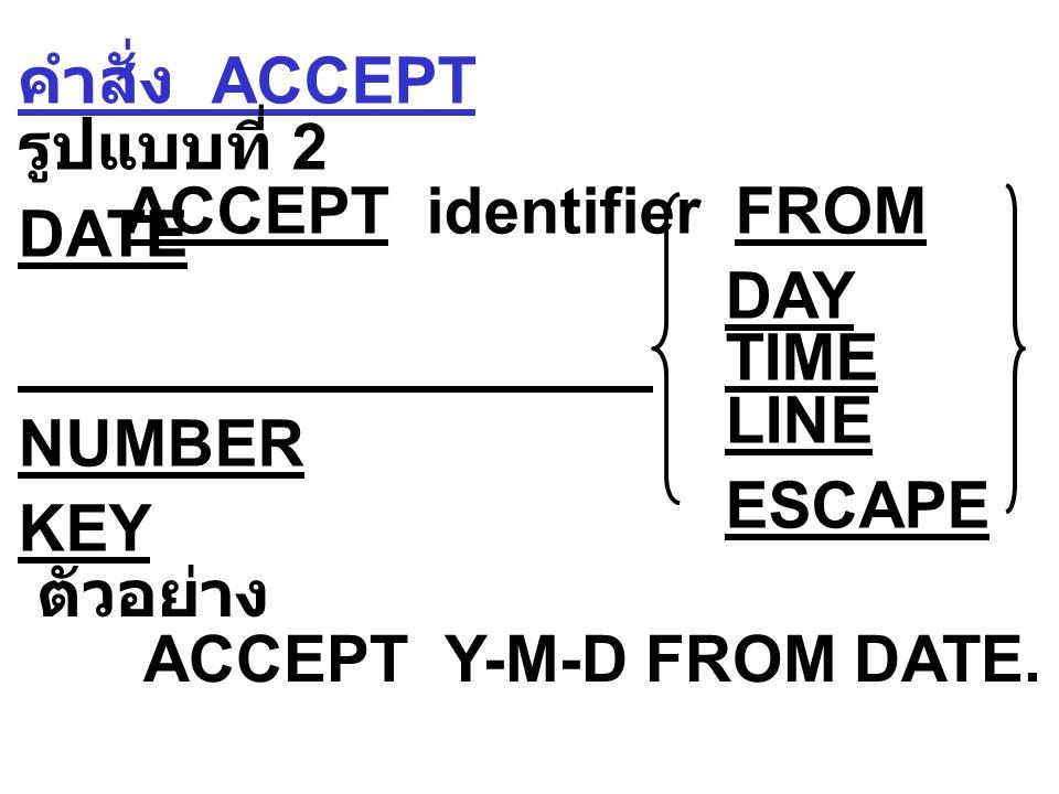 คำสั่ง ACCEPT รูปแบบที่ 2 ACCEPT identifier FROM DATE DAY TIME LINE NUMBER ESCAPE KEY ตัวอย่าง ACCEPT Y-M-D FROM DATE.