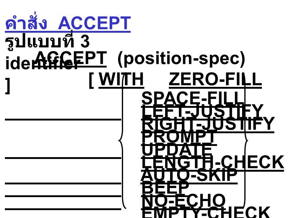 คำสั่ง ACCEPT รูปแบบที่ 3 ACCEPT (position-spec) identifier [ WITH ZERO-FILL ] SPACE-FILL LEFT-JUSTIFY RIGHT-JUSTIFY PROMPT UPDATE LENGTH-CHECK AUTO-SKIP BEEP NO-ECHO EMPTY-CHECK