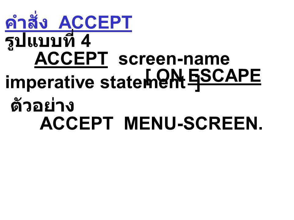 คำสั่ง ACCEPT รูปแบบที่ 4 ACCEPT screen-name [ ON ESCAPE imperative statement ] ตัวอย่าง ACCEPT MENU-SCREEN.