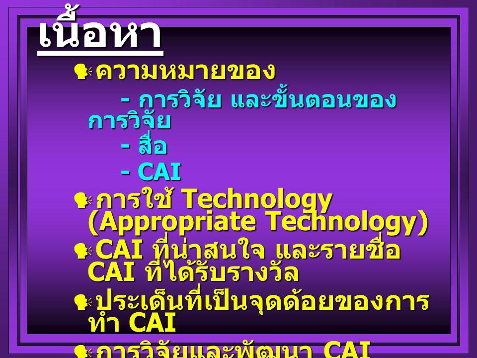  ความหมายของ - การวิจัย และขั้นตอนของ การวิจัย - สื่อ - CAI  การใช้ Technology (Appropriate Technology)  CAI ที่น่าสนใจ และรายชื่อ CAI ที่ได้รับรางวัล  ประเด็นที่เป็นจุดด้อยของการ ทำ CAI  การวิจัยและพัฒนา CAI - ในปัจจุบัน - แนวโน้มในอนาคต เนื้อหา