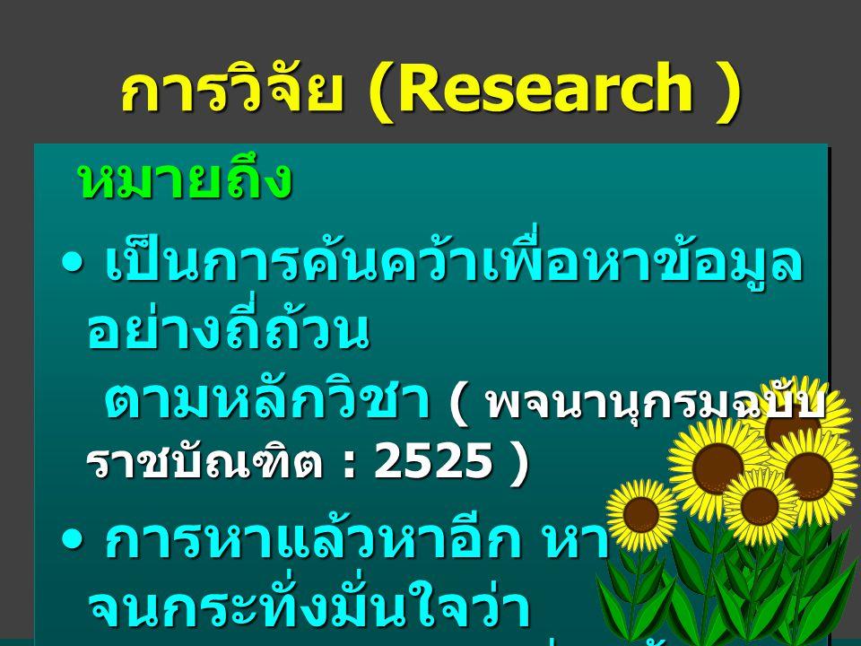 การวิจัย (Research ) หมายถึง หมายถึง • เป็นการค้นคว้าเพื่อหาข้อมูล อย่างถี่ถ้วน ตามหลักวิชา ( พจนานุกรมฉบับ ราชบัณฑิต : 2525 ) • การหาแล้วหาอีก หา จนกระทั่งมั่นใจว่า ได้ข้อเท็จจริงในเรื่องนั้นๆ จน ถี่ถ้วนแล้ว ( บุญธรรม กิจปรีดาบริสุทธิ์ )