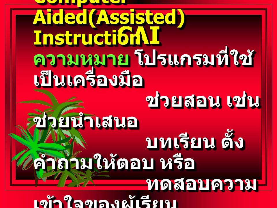 CAICAI Computer Aided(Assisted) Instruction ความหมาย โปรแกรมที่ใช้ เป็นเครื่องมือ ช่วยสอน เช่น ช่วยนำเสนอ บทเรียน ตั้ง คำถามให้ตอบ หรือ ทดสอบความ เข้าใจของผู้เรียน