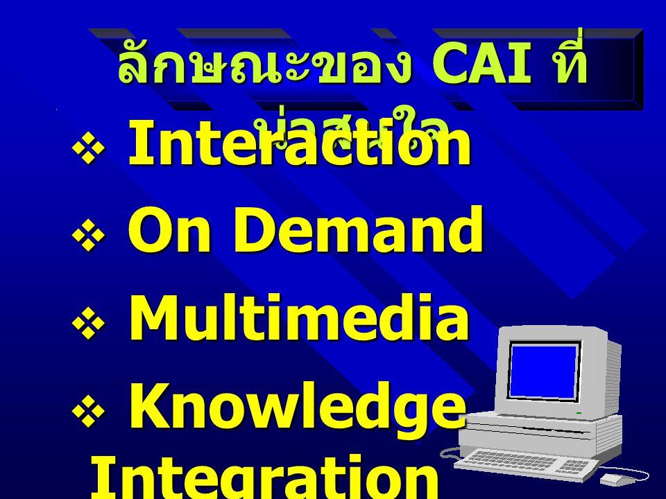 ลักษณะของ CAI ที่ น่าสนใจ  Interaction  On Demand  Multimedia  Knowledge Integration