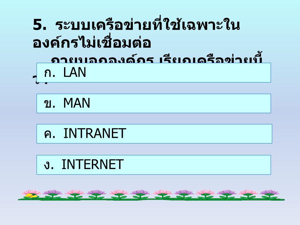5. ระบบเครือข่ายที่ใช้เฉพาะใน องค์กรไม่เชื่อมต่อ ภายนอกองค์กร เรียกเครือข่ายนี้ ว่า ก. LAN ข. MAN ค. INTRANET ง. INTERNET