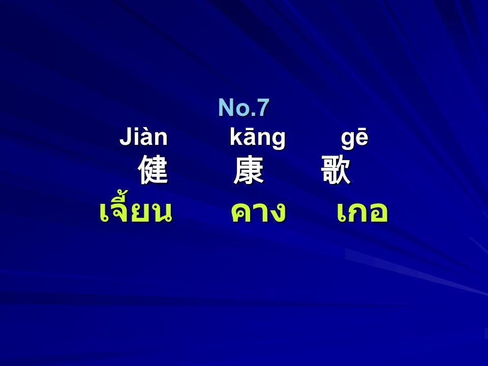 No.7 Jiàn kāng gē 健 康 歌 เจี้ยน คาง เกอ