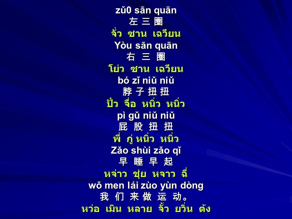 zǔ0 sān quān 左 三 圈 จั่ว ซาน เฉวียน Yòu sān quān 右 三 圈 โย่ว ซาน เฉวียน bó zǐ niǔ niǔ 脖 子 扭 扭 ปั๋ว จื่อ หนิ่ว หนิ่ว pì gǔ niǔ niǔ 屁 股 扭 扭 พี่ กู่ หนิ่ว หนิ่ว Zǎo shùi zǎo qǐ 早 睡 早 起 หจ่าว ชุ่ย หจาว ฉี่ wǒ men lái zùo yùn dòng 我 们 来 做 运 动。 หว่อ เมิน หลาย จั้ว ยวิ่น ต้ง